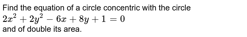 Find the  equation  of a circle concentric with the circle  <br>   ` 2x ^(2)  +  2y ^(2)  -  6x  + 8y + 1 = 0 `   <br>  and of  double  its area.