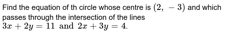 Find the  equation  of th circle    whose centre  is ` (2, -3)`  and which  passes through the intersection of  the lines ` 3x +  2y  = 11 and 2x  +  3y  = 4`.
