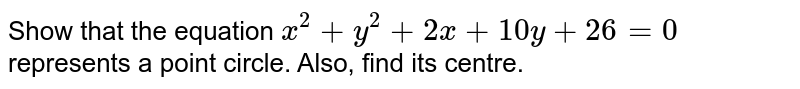 Show that  the equation  ` x ^(2) +  y ^(2)  +  2x  +  10 y +  26 = 0 ` represents  a point  circle. Also, find its centre.