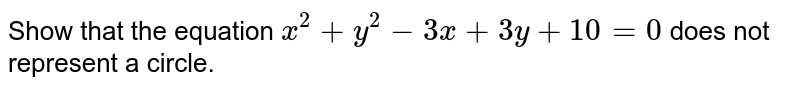 Show that  the equation  ` x ^(2) + y ^(2) - 3x  +   3y  +  10 = 0 ` does not  represent  a circle.