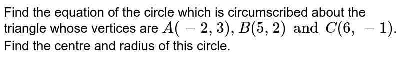 Find the equation  of the circle  which is circumscribed about the triangle  whose  vertices are ` A(- 2, 3 ) , B( 5, 2 ) and  C (6, -1 )`. Find the  centre and  radius  of this circle.