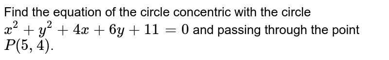 Find the  equation of the circle concentric with the circle  ` x ^(2) + y ^(2)  +  4 x  +  6y + 11 = 0  ` and passing  through the point ` P(5, 4 )`.