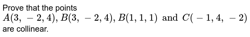 Prove that the points `A(3,-2,4) , B(3,-2,4), B(1,1,1) and C(-1,4,-2)` are collinear.