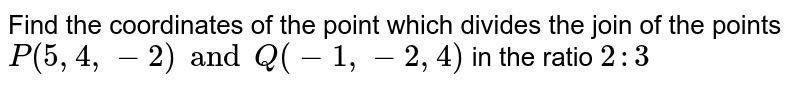 Find the coordinates of the point which divides the join of the points `P(5,4,-2) and Q(-1,-2,4)` in the ratio `2:3`