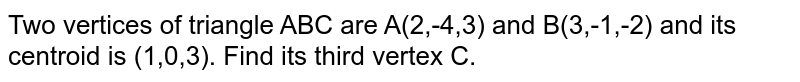 Two vertices of triangle ABC are A(2,-4,3) and B(3,-1,-2) and its centroid is  (1,0,3). Find its third vertex C.