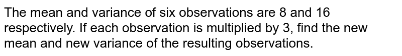The mean and variance of six observations are 8 and 16 respectively. If each observation is multiplied by 3, find the new mean and new variance of the resulting observations.