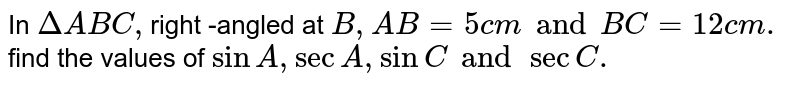 In `Delta ABC , `right -angled  at `B,AB=5cm and BC=12cm .` find  the  values of `sin A , sec A, sin  C and secC.`