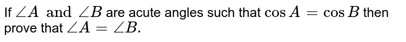If `angle A and angle B ` are acute angles  such that `cos A= cos B` then  prove  that `angle A=angleB.`