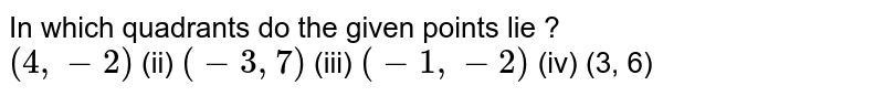 In which quadrants do the given points lie ? <br> `(4, -2)` (ii) `(-3, 7)` (iii) `(-1, -2)` (iv) (3, 6)