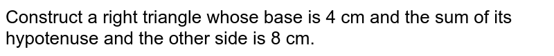 Construct a right triangle whose base is 4 cm and the sum of its hypotenuse and the other side is 8 cm.