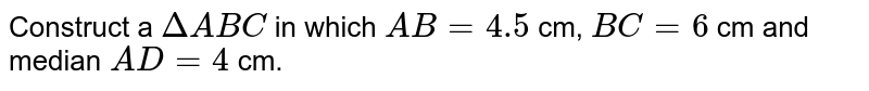Construct a `Delta ABC` in which `AB=4.5` cm, `BC=6` cm and median `AD=4` cm.