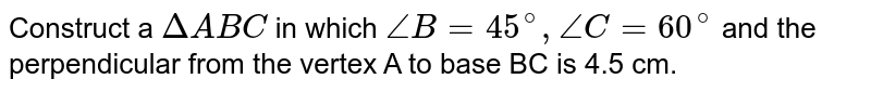 Construct a `Delta ABC` in which `angleB=45^(@), angleC=60^(@)` and the perpendicular from the vertex A to base BC is 4.5 cm.