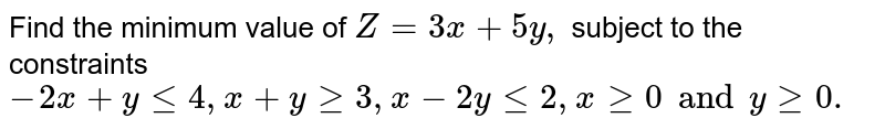 Find the maximum valur of `Z=3x+5y,` subject ot eh constraints `-2x+y le4, x+y ge3, x-2yle2, x ge0 and y ge0.`