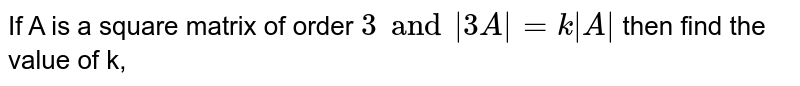 If A is a square matrix of order `3 and  3A =k A ` then find the value of k,
