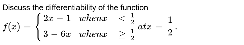 Discuss the differentiability of the function <br> `f(x)={{:(2x-1,whenx,lt1/2),(3-6x,when x, ge1/2):} at x=1/2.`