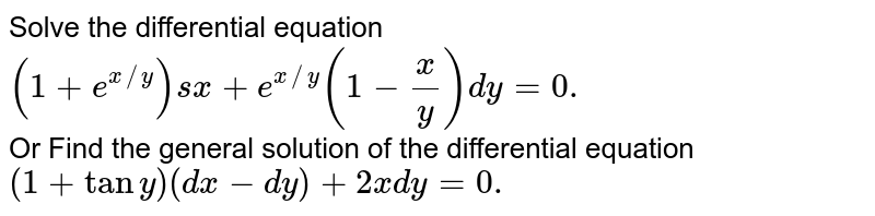 Solve the differential equation `(1+e^(x//y))sx+e^(x//y)(1-(x)/(y))dy=0.` <br> Or Find the general solution of the differential equation `(1+tany)(dx-dy)+2xdy=0.`