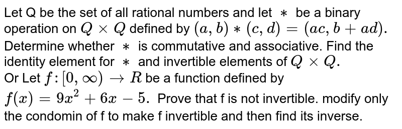 Let Q be the set of all rational numbers and let `**` be a binary operation on `QxxQ` defined by `(a,b)**(c,d)=(ac,b+ad).` <br> Determine whether `**` is commutative and associative. Find the identity element for `**` and invertible elements of `QxxQ.` <br> Or Let `f:[0,oo) toR` be a function defined by `f(x) =9x^(2)+6x-5.` Prove that f is not invertible. modify only the condomin of f to make f invertible and then find its inverse.