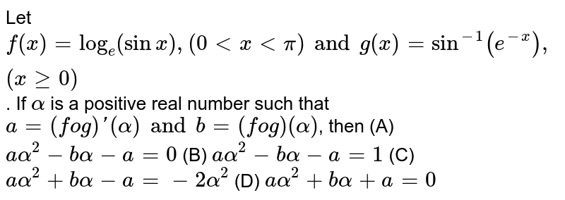 Let `f (x) = log _e (sinx ), ( 0 lt x lt pi ) and  g(x) = sin ^(-1)  (e ^(-x)), (x ge 0)`. If `alpha` is a positive real number such that  ` a = ( fog)' ( alpha ) and b = (fog ) ( alpha )`, then