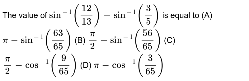 The value of `sin^(-1)((12)/(13)) - sin ^(-1)((3)/(5))` is equal to