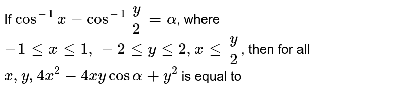 If `cos ^(-1)((3)/(5)), beta = tan ^(-1)((1)/(3))`, where ` -1 le x le 1, -2 le y le 2, x le (y)/(2)`, then for all `x,y, 4x^(2) - 4xy cos alpha + y^(2)` is equal to