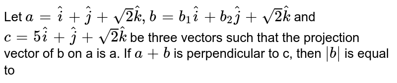 Let  `a=hat(i)+hat(j)+sqrt(2)hat(k),b=b_(1)hat(i)+b_(2)hat(j)+sqrt(2)hat(k)` and `c=5hat(i)+hat(j)+sqrt(2)hat(k)` be three vectors such  that the  projection  vector of b on a is  a. If `a+b` is  perpendicular to c,  then `|b|` is equal to
