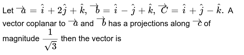 Let `overset(to)(a) =hat(i)+2hat(j)+hat(k),overset(to)(b) =hat(i)-hat(j)+hat(k),overset(to)(C )=hat(i)+hat(j) -hat(k).` A vector  coplanar  to `overset(to)(a)` and `overset(to)(b)` has  a projections  along `overset(to)(c )` of  magnitude `(1)/(sqrt(3))` then the  vector is