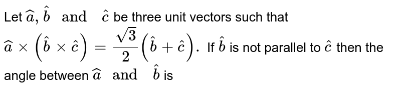 """Let `hat(a) , hat(b) """" and  """" hat( c)` be three  unit  vectors  such that  `hat(a)  xx  (hat(b) xx hat( c)) = (sqrt(3))/(2)( hat(b) +hat(c )).` If `hat(b)` is not  parallel to `hat( c)` then  the angle  between  `hat(a) """" and  """" hat(b)` is"""