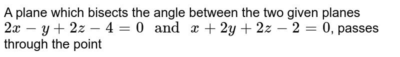 """A plane which bisects the angle between the two given planes `2x-y+2z-4=0"""" and """"x+2y+2z-2=0`, passes through the point"""