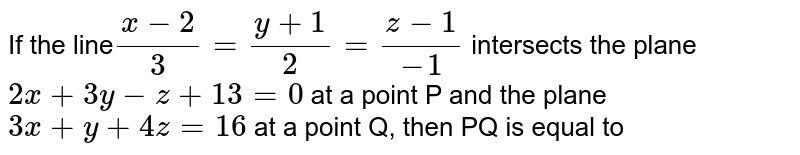If the line` (x-2)/(3)=(y+1)/(2)=(z-1)/(-1)` intersects the plane `2x+3y-z+13=0` at a point P and the plane `3x+y+4z=16` at a point Q, then PQ is equla to