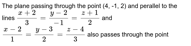 The plane passing through the point (4, -1, 2) and perallel to the lines `(x+2)/(3)=(y-2)/(-1)=(z+1)/(2)` and `(x-2)/(1)=(y-3)/(2)=(z-4)/(3)` also passes through the point