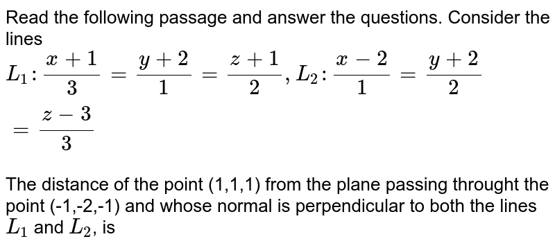 Read the following passage and answer the questions. Consider the lines <br> `L_(1):(x+1)/(3)=(y+2)/(1)=(z+1)/(2),L_(2):(x-2)/(1)=(y+2)/(2)=(z-3)/(3)` <br> The distance of the point (1,1,1) from the plane passing throught the point (-1,-2,-1) and whose normal is perpendicular to both the lines `L_(1)` and `L_(2)`, is
