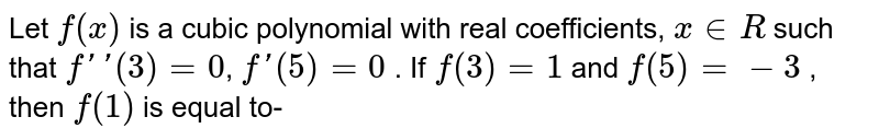 Let `f(x)` is a cubic polynomial with real coefficients, `x in R` such that `f''(3)=0`, `f'(5)=0` . If `f(3)=1` and `f(5)=-3` , then `f(1)` is equal to-