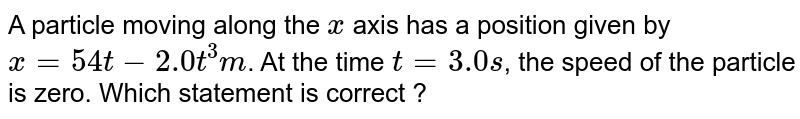 A particle moving along the `x` axis has a position given by `x=54 t - 2.0 t^(3) m`. At the time `t=3.0s`, the speed of the particle is zero. Which statement is correct ?
