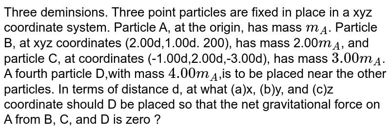 Three deminsions. Three point particles are fixed in place in a xyz coordinate system. Particle A, at the origin, has mass `m_A`. Particle B, at xyz coordinates (2.00d,1.00d. 200), has mass 2.00`m_A`, and particle C, at coordinates (-1.00d,2.00d,-3.00d), has mass `3.00m_A`. A fourth particle D,with mass `4.00 m_A`,is to be placed near the other particles. In terms of distance d, at what (a)x, (b)y, and (c)z coordinate should D be placed so that the net gravitational force on A from B, C, and D is zero ?