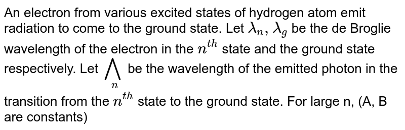 An electron from various excited states of hydrogen atom emit radiation to come to the ground state. Let `lambda_(n),lambda_(g)` be the de Broglie wavelength of the electron in the `n^(th)` state and the ground state respectively. Let `^^^_(n)` be the wavelength of the emitted photon in the transition from the `n^(th)` state to the ground state. For large n, (A, B are constants)