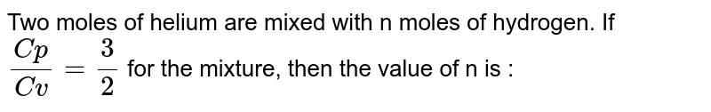 Two moles of helium are mixed with n moles of hydrogen. If `(Cp)/(Cv)=(3)/(2)` for the mixture, then the value of n is :