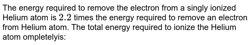 The energy required  to remove the electron from a singly ionized  Helium atom is `2.2` times the energy required to remove  an electron from Helium atom. The total energy required  to ionize  the Helium  atom ompletelyis: