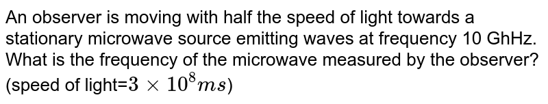 An observer is moving with half the speed of light towards a stationary microwave source emitting waves at frequency 10 GhHz. What is the frequency of the microwave measured by the observer? (speed of light=`3xx10^(8)ms`)