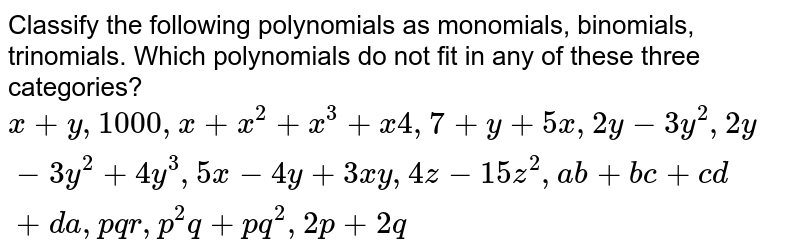 Classify the following polynomials as monomials, binomials, trinomials. Which polynomials do not fit in any of these three categories?  `x + y , 1000, x + x^2 + x^3 + x4 , 7 + y + 5x, 2y - 3y^2, 2y - 3y^2 + 4y^3, 5x -4y + 3xy, 4z - 15z^2, ab + bc +cd + da, pqr, p^2q + pq^2, 2p + 2q`