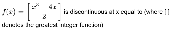 `f(x)=[(x^(3)+4x)/(2)]` is  discontinuous at x equal to  (where [.] denotes the greatest integer function)