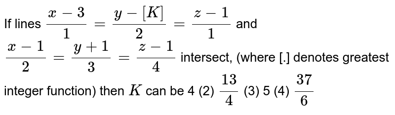 If lines `(x-3)/1=(y-[K])/2=(z-1)/1` and `(x-1)/2=(y+1)/3=(z-1)/4` intersect, (where [.] denotes greatest integer function) then `K` can be  4 (2)   `(13)/4`  (3) 5   (4) `(37)/6`