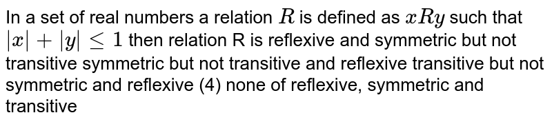 In a   set of real numbers a relation `R` is   defined as `xRy` such   that `|x|+|y|lt=1` then   relation R is reflexive   and symmetric but not transitive symmetric   but not transitive and reflexive transitive   but not symmetric and reflexive (4)   none of reflexive, symmetric and transitive