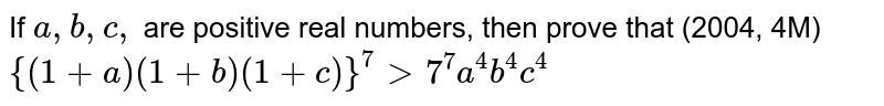 If `a , b , c ,` are positive real numbers, then prove that (2004, 4M) `{(1+a)(1+b)(1+c)}^7>7^7a^4b^4c^4`