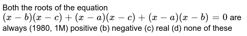Both the roots of the equation `(x-b)(x-c)+(x-a)(x-c)+(x-a)(x-b)=0` are always (1980, 1M) positive (b) negative   (c) real (d) none of these