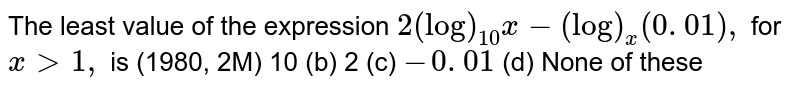 The least value of the expression `2(log)_(10)x-(log)_x(0. 01),` for `x >1,` is (1980, 2M) (a) 10 (b) 2   (c) `-0. 01`  (d) None of these