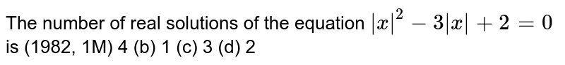 The number of real solutions of the equation ` x ^2-3 x +2=0` is (1982, 1M) 4 (b)   1 (c)   3 (d) 2