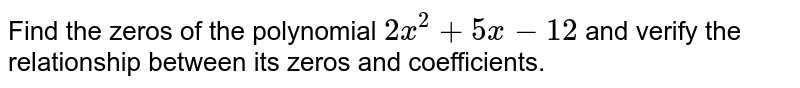 Find the zeros of the  polynomial `2x^(2)+5x-12`  and  verify the  relationship between its zeros and  coefficients.