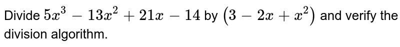 Divide `5x^(3)-13x^(2)+21x-14` by `(3-2x+x^(2))` and verify the  division algorithm.