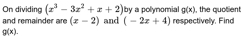 On dividing `(x^(3)-3x^(2) + x +2) `by a polynomial g(x), the  quotient and  remainder are `(x-2) and (-2x+4)` respectively. Find g(x).