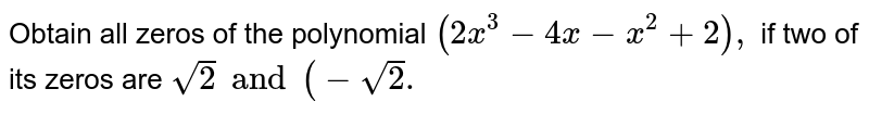 Obtain all zeros of the  polynomial `(2x^(3)-4x-x^(2)+2),` if two of its zeros are ` sqrt2 and (-sqrt2.`